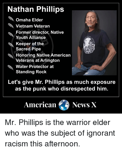 American News: Nathan Phillips  Omaha Elder  Vietnam Veteran  Former director, Native  Youth Alliance  Keeper of the  Sacred Pipe  Honoring Native American  Veterans at Arlington  Water Protector at  Standing Rock  Let's give Mr. Phillips as much exposure  as the punk who disrespected him  American News X Mr. Phillips is the warrior elder who was the subject of ignorant racism this afternoon.