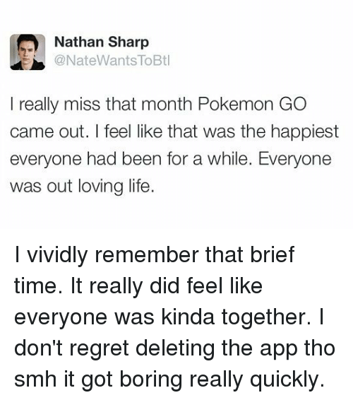 Loving Life: Nathan Sharp  @NateWants lo  Btl  I really miss that month Pokemon GO  came out. I feel like that was the happiest  everyone had been for a while. Everyone  was out loving life. I vividly remember that brief time. It really did feel like everyone was kinda together. I don't regret deleting the app tho smh it got boring really quickly.