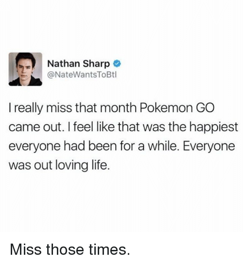 Loving Life: Nathan Sharp  @NateWantsToBtl  I really miss that month Pokemon GO  came out. I feel like that was the happiest  everyone had been for a while. Everyone  was out loving life. Miss those times.