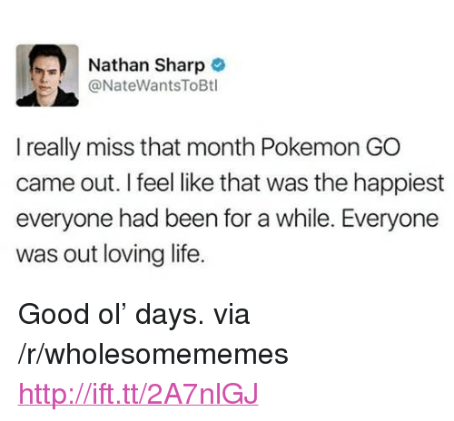 """Loving Life: Nathan Sharp  @NateWantsToBtl  I really miss that month Pokemon GO  came out. I feel like that was the happiest  everyone had been for a while. Everyone  was out loving life. <p>Good ol&rsquo; days. via /r/wholesomememes <a href=""""http://ift.tt/2A7nlGJ"""">http://ift.tt/2A7nlGJ</a></p>"""