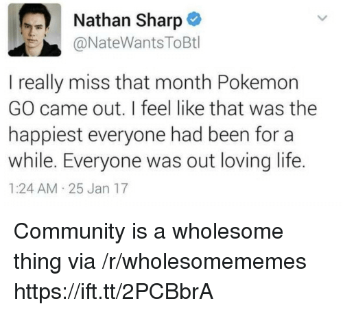 Loving Life: Nathan Sharp  @NateWantsToBtl  I really miss that month Pokemon  GO came out. I feel like that was the  happiest everyone had been for a  while. Everyone was out loving life.  1:24 AM 25 Jan 17 Community is a wholesome thing via /r/wholesomememes https://ift.tt/2PCBbrA