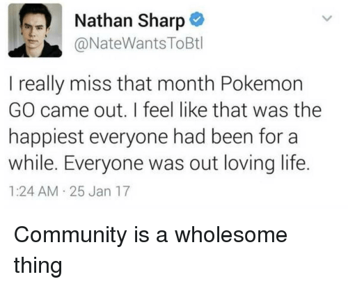 Loving Life: Nathan Sharp  @NateWantsToBtl  I really miss that month Pokemon  GO came out. I feel like that was the  happiest everyone had been for a  while. Everyone was out loving life.  1:24 AM 25 Jan 17 Community is a wholesome thing