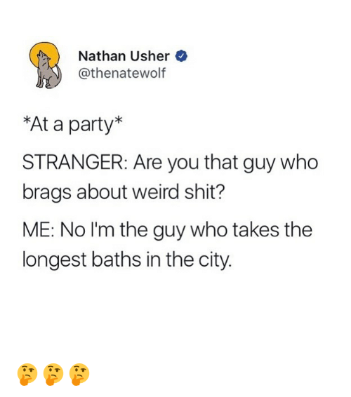 Funny, Party, and Shit: Nathan Usher  thenatewolf  *At a party*  STRANGER: Are you that guy who  brags about weird shit?  ME: No I'm the guy who takes the  longest baths in the city. 🤔🤔🤔