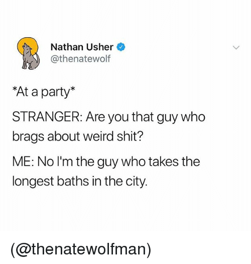 Party, Shit, and Usher: Nathan Usher  @thenatewolf  At a party*  STRANGER: Are you that guy who  brags about weird shit?  ME: No l'm the guy who takes the  longest baths in the city. (@thenatewolfman)