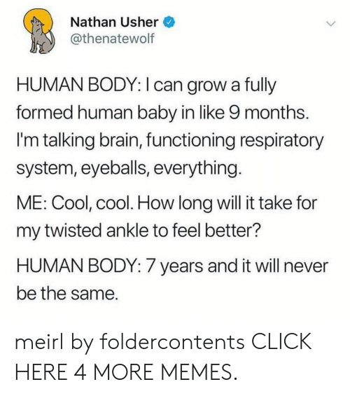 Long Will: Nathan Usher  @thenatewolf  HUMAN BODY: I can grow a fully  formed human baby in like 9 months.  I'm talking brain, functioning respiratory  system, eyeballs, everything.  ME: Cool, cool. How long will it take for  my twisted ankle to feel better?  HUMAN BODY: 7 years and it will never  be the same meirl by foldercontents CLICK HERE 4 MORE MEMES.