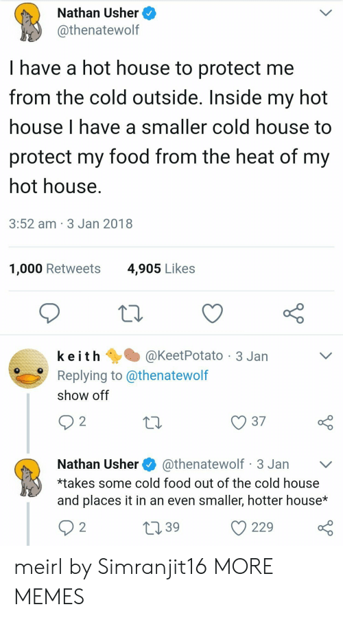 Usher: Nathan Usher  @thenatewolf  I have a hot house to protect me  from the cold outside. Inside my hot  house I have a smaller cold house to  protect my food from the heat of my  hot house  3:52 am 3 Jan 2018  1,000 Retweets  4,905 Likes  k e i t h @KeetPotato-3 Jan  Replying to @thenatewolf  show off  10  37  Nathan Usher@thenatewolf 3 Jan v  *takes some cold food out of the cold house  and places it in an even smaller, hotter house*  39  229 o meirl by Simranjit16 MORE MEMES
