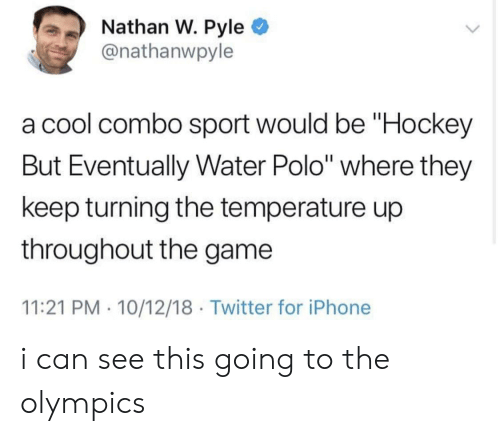 "Polo: Nathan W. Pyle  @nathanwpyle  a cool combo sport would be ""Hockey  But Eventually Water Polo"" where they  keep turning the temperature up  throughout the game  11:21 PM 10/12/18 Twitter for iPhone i can see this going to the olympics"