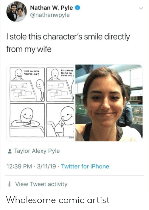 ife: Nathan W. Pyle  @nathanwpyle  Istole this character's smile directly  from my wife  BY SO MANY  PcoPLC MY  ENTRC IFE  HAVC You SCCN  HELPCO,SIR  MAT  &Taylor Alexy Pyle  12:39 PM 3/11/19 Twitter for iPhone  li View Tweet activity Wholesome comic artist