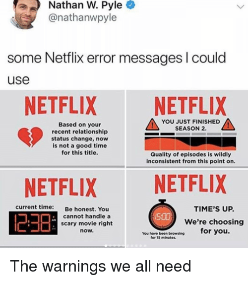 Netflix, Good, and Movie: Nathan W. Pyle  @nathanwpyle  some Netflix error messages I could  use  NETFLIX NETFLIX  YOU JUST FINISHED  SEASON 2.  Based on your  recent relationship  status change, now  is not a good time  for this title.  Quality of episodes is wildly  inconsistent from this point on.  NETFLIX NETFLIX  23日  current time:  Be honest. You  TIME'S UP.  We're choosing  for you.  cannot handle a  S00  scary movie right  now.  You have been broweing  for 15 minutes. The warnings we all need