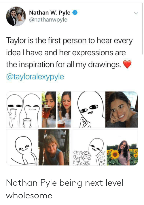taylor: Nathan W. Pyle  @nathanwpyle  Taylor is the first person to hear every  idea I have and her expressions are  the inspiration for all my drawings.  @tayloralexypyle Nathan Pyle being next level wholesome