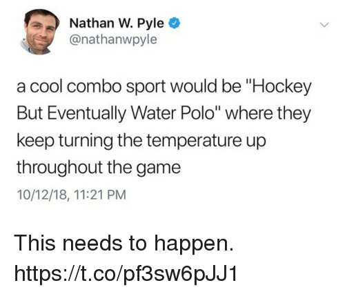 "Polo: Nathan W. Pyle O  @nathanwpyle  a cool combo sport would be ""Hockey  But Eventually Water Polo"" where they  keep turning the temperature up  throughout the game  10/12/18, 11:21 PM This needs to happen. https://t.co/pf3sw6pJJ1"