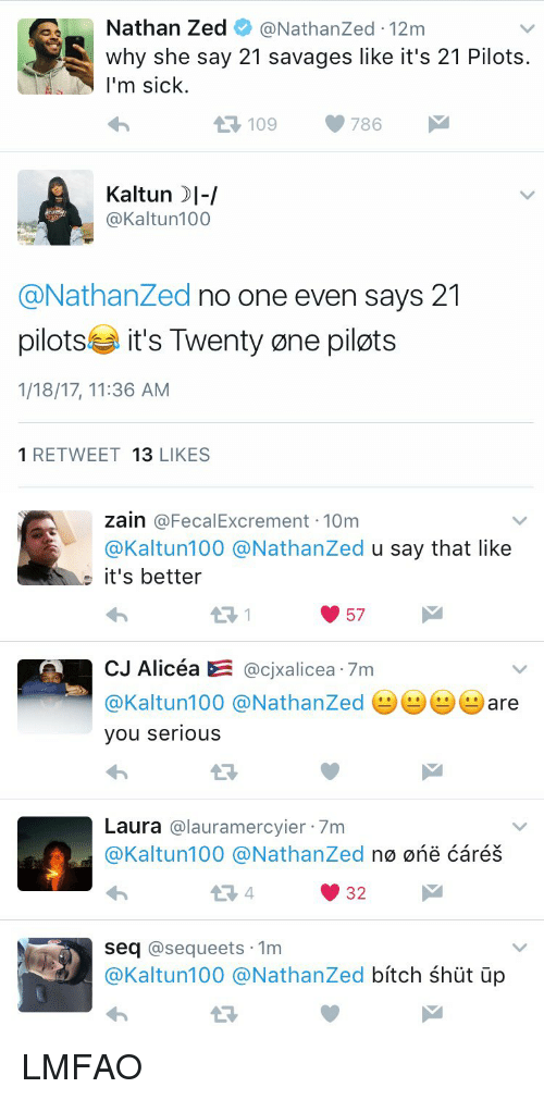 21 Pilots: Nathan Zed  @Nathan Zed 122m  why she say 21 savages like it's 21 Pilots  I'm sick.  109 786  t Kaltun I-I  @Kaltun 100  @Nathanzed no one even says 21  pilots it's Twenty one pilots  1/18/17, 11:36 AM  1 RETWEET  13  LIKES   Zain  @FecalExcrement 10m  @Kaltun 100 @Nathanzed  u say that like  it's better  57  CJ Alicea E  CJXallcea 7m  @Kaltun 100 @Nathanzed are  you serious  Laura  alauramercyier 7m  @Kaltun 100 @Nathanzed  n0 0ne Cares  32  Seq  asequeets 1m  @Kaltun100 @Nathanzed  bitch shut up LMFAO