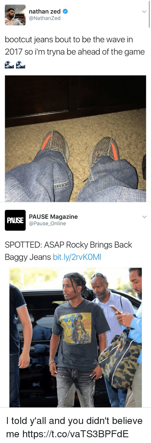 Funny, Rocky, and The Game: nathan zed  @Nathan Zed  bootcut jeans bout to be the wave in  2017 so im tryna be ahead of the game   PAUSE Magazine  Pause Online  SPOTTED: ASAP Rocky Brings Back  Baggy Jeans  bit.ly/2rvKOMI I told y'all and you didn't believe me https://t.co/vaTS3BPFdE