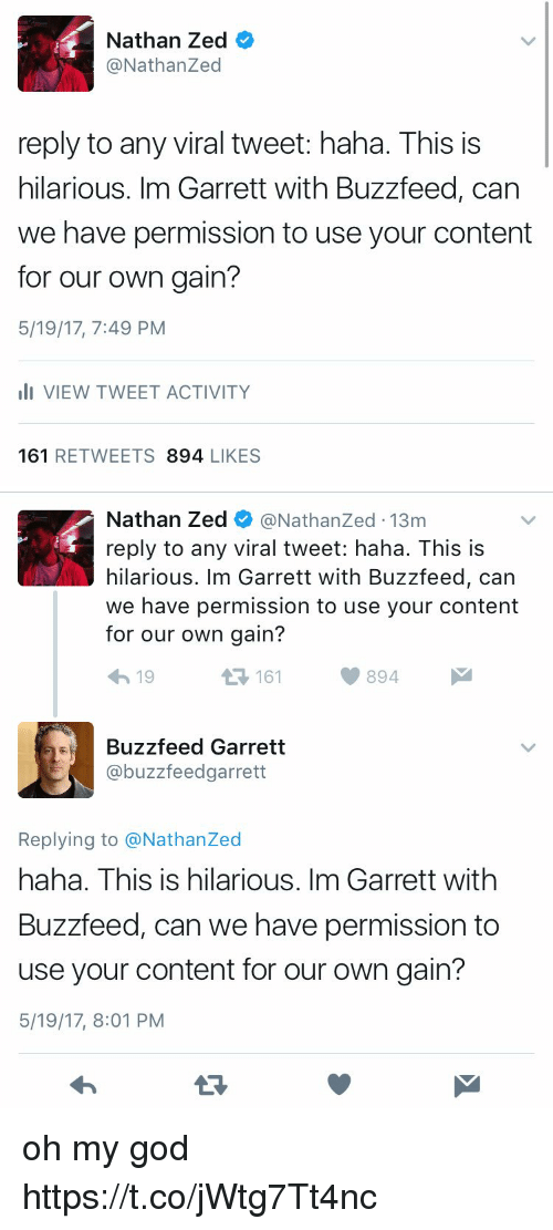 Funny, God, and Oh My God: Nathan Zed  @Nathan Zed  reply to any viral tweet: haha. This is  hilarious. Im Garrett with Buzzfeed, can  we have permission to use your content  for our own gain?  5/19/17, 7:49 PM  III VIEW TWEET ACTIVITY  161  RETWEETS  894 LIKES   Nathan Zed  @Nathanzed 13m  reply to any viral tweet: haha. This is  hilarious. Im Garrett with Buzzfeed, can  we have permission to use your content  for our own gain?  894  M  19  161  Buzzfeed Garrett  @buzzfeed garrett  Replying to @Nathanzed  haha. This is hilarious. Im Garrett with  Buzzfeed, can we have permission to  use your content for our own gain?  5/19/17, 8:01 PM oh my god https://t.co/jWtg7Tt4nc