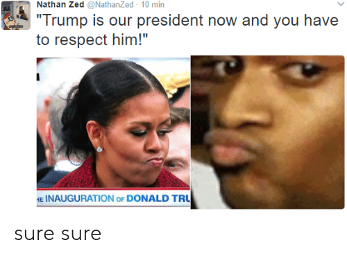 "Respect, Trump, and Zed: Nathan Zed @NathanZed 10 min  Trump is our president now and you have  to respect him!""  E INAUGURATION oF DONALD TRU sure sure"