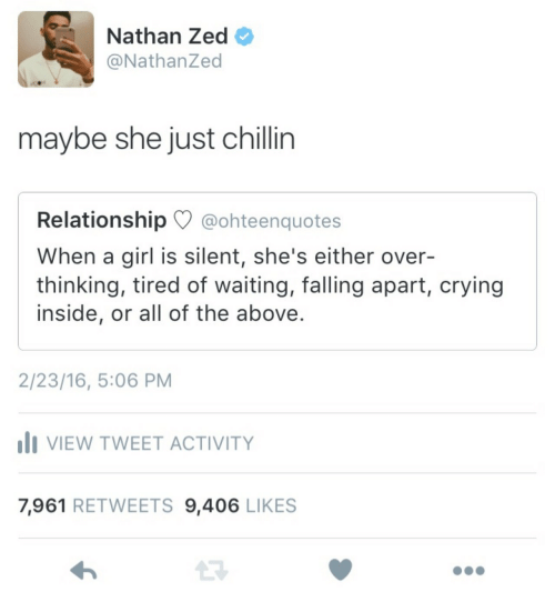 16.5: Nathan Zed  @NathanZed  maybe she just chillin  Relationship @ohteenquotes  When a girl is silent, she's either over-  thinking, tired of waiting, falling apart, crying  inside, or all of the above.  2/23/16, 5:06 PM  VIEW TWEET ACTIVITY  7,961 RETWEETS 9,406 LIKES