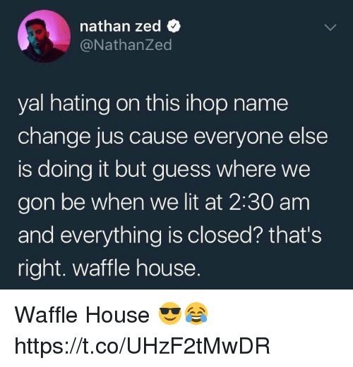 Ihop, Lit, and Waffle House: nathan zed  @NathanZed  yal hating on this ihop name  change jus cause everyone else  is doing it but guess where we  gon be when we lit at 2:30 am  and everything is closed? that's  right. waffle house. Waffle House 😎😂 https://t.co/UHzF2tMwDR