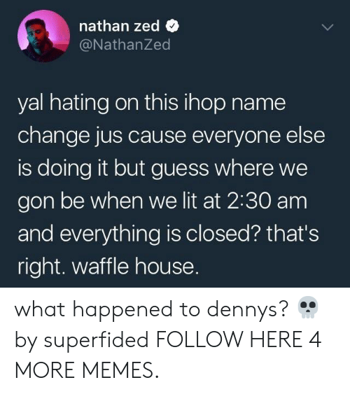 IHOP: nathan zed  @NathanZed  yal hating on this ihop name  change jus cause everyone else  is doing it but guess where we  gon be when we lit at 2:30 am  and everything is closed? that's  right. waffle house. what happened to dennys? 💀 by superfided FOLLOW HERE 4 MORE MEMES.