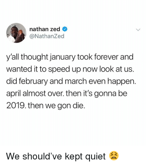 Speed Up: nathan zed _  @NathanZed  y'all thought january took forever and  wanted it to speed up now look at us.  did february and march even happen.  april almost over. then it's gonna be  2019. then we gon die. We should've kept quiet 😫