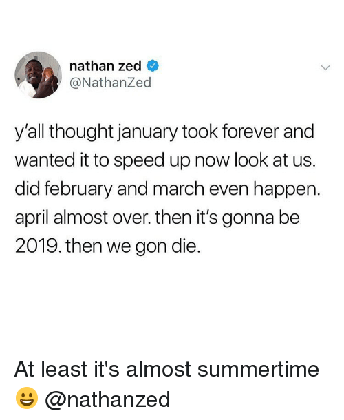 Speed Up: nathan zed  @NathanZed  y'all thought january took forever and  wanted it to speed up now look at us.  did february and march even happen.  april almost over. then it's gonna be  2019. then we gon die. At least it's almost summertime 😀 @nathanzed