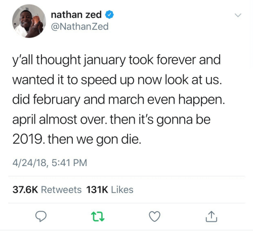 Speed Up: nathan zed  @NathanZed  y'all thought january took forever and  wanted it to speed up now look at us.  did february and march even happen.  april almost over. then it's gonna be  2019. then we gon die.  4/24/18, 5:41 PM  37.6K Retweets 131K Likes