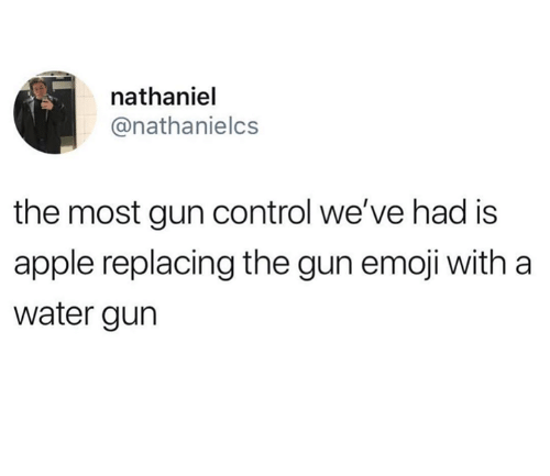Apple, Emoji, and Control: nathaniel  @nathanielcs  the most gun control we've had is  apple replacing the gun emoji with a  water gurn