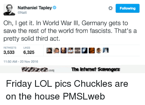 lol pics: Nathaniel Tapley  @Natt  Following  Oh, I get it. In World War llI, Germany gets to  save the rest of the world from fascists. That's a  pretty solid third act.  RETWEETS LIKES  3,5336,325  11:50 AM-20 Nov 2016  PinsivecomThe Iintemet Savengers <p>Friday LOL pics  Chuckles are on the house  PMSLweb </p>