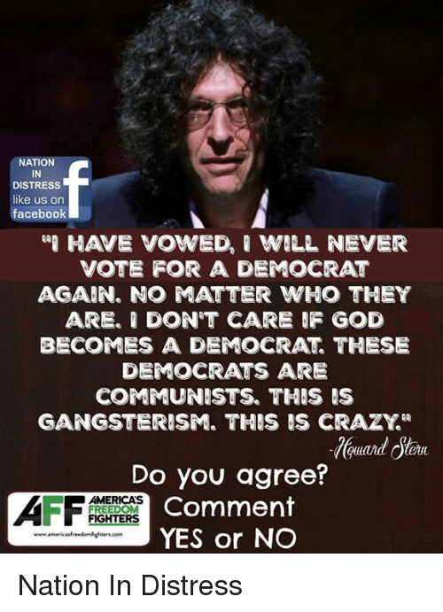 "Crazy, Facebook, and God: NATION  IN  DISTRESS  like us on  facebook  HAVE VOWED, ' WILL NEVER  VOTE FOR A DEMOCRAT  AGAIN. NO ATTER WHO THEY  ARE. I DON'T CARE F GOD  BECOMES A DEMOCRAT THESE  DEMOCRATS ARE  COMMUNISTS. THIS IS  GANGSTERISM. THIS IS CRAZY""  Do you agree?  Comment  YES or NO  AMERICAS  FREEDOM  FIGHTERS Nation In Distress"