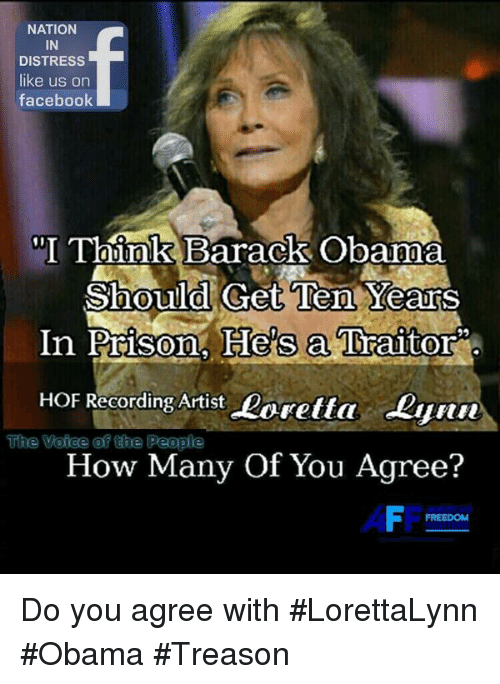 "Facebook, Memes, and Obama: NATION  IN  DISTRESS  like us on  facebook  ""I Think Barack Obama  Ten YearS  In Prison. He's a Traitor  Should Get  HOF Recording Artist Loretta Lynn  TThe Voice @f 얹te People  How Many Of You Agree?  AFF  FREEDOM Do you agree with #LorettaLynn #Obama #Treason"