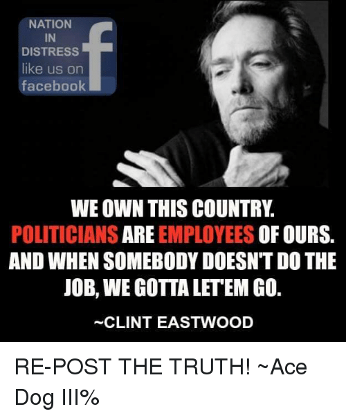 Clint Eastwood: NATION  IN  DISTRESS  like us on  facebook  WE OWN THIS COUNTRY  POLITICIANS  ARE EMPLOYEES OF OURS.  AND WHEN SOMEBODY DOESNT DO THE  JOB, WE GOTTA LETEM GO.  CLINT EASTWOOD RE-POST THE TRUTH! ~Ace Dog III%
