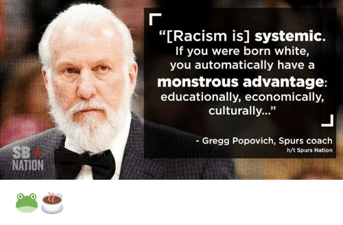"""spurs nation: NATION  """"[Racism is] systemic.  If you were born white,  you automatically have a  monstrous advantage:  educationally, economically,  culturally  Gregg Popovich, Spurs coach  h/t Spurs Nation 🐸☕"""