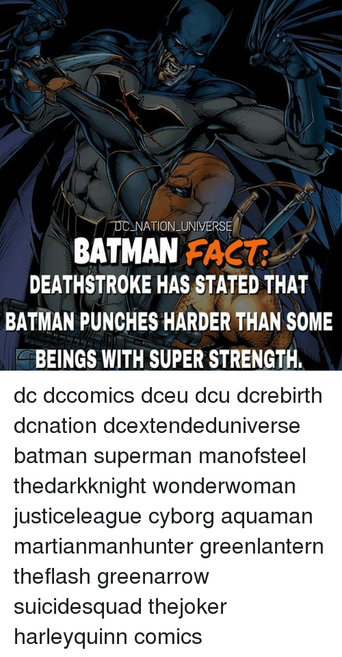 Batman, Memes, and Superman: NATION UNIVERSE  DEATHSTROKE HAS STATED THAT  BATMAN PUNCHES HARDER THAN SOME  BEINGS WITH SUPER STRENGTH  BATMAN FACT dc dccomics dceu dcu dcrebirth dcnation dcextendeduniverse batman superman manofsteel thedarkknight wonderwoman justiceleague cyborg aquaman martianmanhunter greenlantern theflash greenarrow suicidesquad thejoker harleyquinn comics