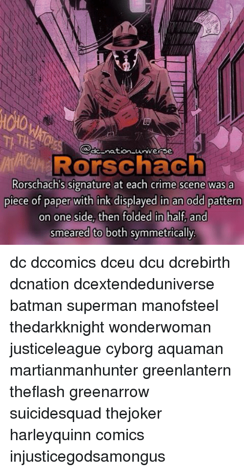 rorschach: nation universe  Rorschach  Rorschach's signature at each crime scene was a  piece of paper with ink displayed in an odd pattern  on one side, then folded in half and  smeared to both symmetrically dc dccomics dceu dcu dcrebirth dcnation dcextendeduniverse batman superman manofsteel thedarkknight wonderwoman justiceleague cyborg aquaman martianmanhunter greenlantern theflash greenarrow suicidesquad thejoker harleyquinn comics injusticegodsamongus