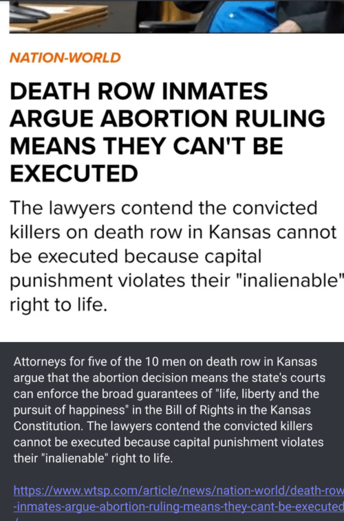 "Arguing, Life, and News: NATION-WORLD  DEATH ROW INMATES  ARGUE ABORTION RULING  MEANS THEY CAN'T BE  EXECUTED  The lawyers contend the convicted  killers on death row in Kansas cannot  be executed because capital  punishment violates their ""inalienable""  right to life.  Attorneys for five of the 10 men on death row in Kansas  argue that the abortion decision means the state's courts  can enforce the broad guarantees of ""life, liberty and the  pursuit of happiness"" in the Bill of Rights in the Kansas  Constitution. The lawyers contend the convicted killers  cannot be executed because capital punishment violates  their ""inalienable"" right to life.  http:://www.wtsp.com/article/news/nation-world/death-row  -inmates-argue-abortion-ruling-means-they-cant-be-executed"
