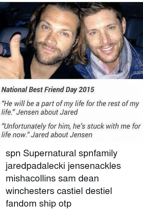 """National Best Friend: National Best Friend Day 2015  """"He will be a part of my life for the rest of my  life."""" Jensen about Jared  """"Unfortunately for him, he's stuck with me for  life now."""" Jared about Jensen spn Supernatural spnfamily jaredpadalecki jensenackles mishacollins sam dean winchesters castiel destiel fandom ship otp"""