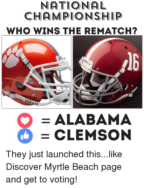 Memes, Alabama, and Beach: NATIONAL  CHAMPIONSHIP  WHO WINS THE REMATCH?  Schutt  O ALABAMA  CLEMSON They just launched this...like Discover Myrtle Beach page and get to voting!