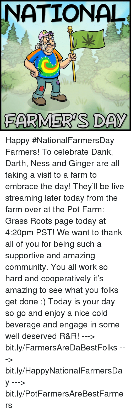 pot farm: NATIONAL  FARMERS DAY Happy #NationalFarmersDay Farmers! To celebrate Dank, Darth, Ness and Ginger are all taking a visit to a farm to embrace the day! They'll be live streaming later today from the farm over at the Pot Farm: Grass Roots page today at 4:20pm PST!   We want to thank all of you for being such a supportive and amazing community. You all work so hard and cooperatively it's amazing to see what you folks get done :) Today is your day so go and enjoy a nice cold beverage and engage in some well deserved R&R!   ---> bit.ly/FarmersAreDaBestFolks ---> bit.ly/HappyNationalFarmersDay ---> bit.ly/PotFarmersAreBestFarmers