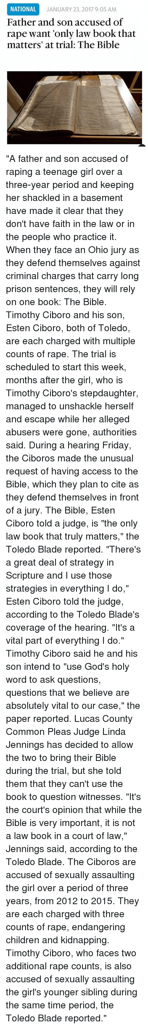 """Blade, Children, and Friday: NATIONAL  Father and son accused of  rape want 'only law book that  matters' at trial: The Bible  JANUARY 23, 2017 9:05 AM """"A father and son accused of raping a teenage girl over a three-year period and keeping her shackled in a basement have made it clear that they don't have faith in the law or in the people who practice it. When they face an Ohio jury as they defend themselves against criminal charges that carry long prison sentences, they will rely on one book: The Bible. Timothy Ciboro and his son, Esten Ciboro, both of Toledo, are each charged with multiple counts of rape. The trial is scheduled to start this week, months after the girl, who is Timothy Ciboro's stepdaughter, managed to unshackle herself and escape while her alleged abusers were gone, authorities said. During a hearing Friday, the Ciboros made the unusual request of having access to the Bible, which they plan to cite as they defend themselves in front of a jury. The Bible, Esten Ciboro told a judge, is """"the only law book that truly matters,"""" the Toledo Blade reported. """"There's a great deal of strategy in Scripture and I use those strategies in everything I do,"""" Esten Ciboro told the judge, according to the Toledo Blade's coverage of the hearing. """"It's a vital part of everything I do."""" Timothy Ciboro said he and his son intend to """"use God's holy word to ask questions, questions that we believe are absolutely vital to our case,"""" the paper reported. Lucas County Common Pleas Judge Linda Jennings has decided to allow the two to bring their Bible during the trial, but she told them that they can't use the book to question witnesses. """"It's the court's opinion that while the Bible is very important, it is not a law book in a court of law,"""" Jennings said, according to the Toledo Blade. The Ciboros are accused of sexually assaulting the girl over a period of three years, from 2012 to 2015. They are each charged with three counts of rape, endangering children and kidnapping. """