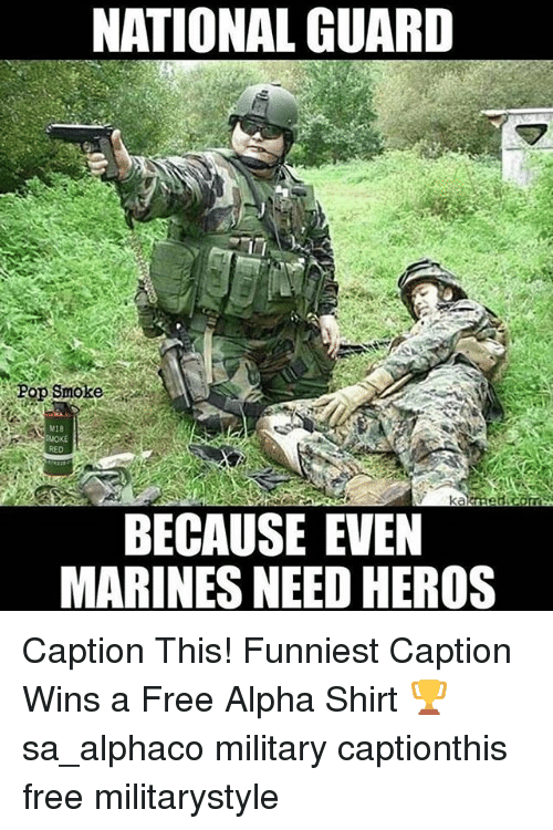 Memes, Pop, and Free: NATIONAL GUARD  Pop Smoke  BECAUSE EVEN  MARINES NEED HEROS Caption This! Funniest Caption Wins a Free Alpha Shirt 🏆 sa_alphaco military captionthis free militarystyle