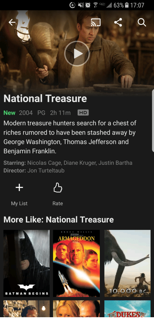 Benjamin Franklin, Nicolas Cage, and Thomas Jefferson: National Treasure  New 2004 PG 2h 11m HD  Modern treasure hunters search for a chest of  riches rumored to have been stashed away by  George Washington, Thomas Jefferson and  Benjamin Franklin.  Starring: Nicolas Cage, Diane Kruger, Justin Bartha  Director: Jon Turteltaub  凸  My List  Rate  More Like: National Treasure  BR UCEWILLIS  ARMAGEDDO  BATMANBEGINS