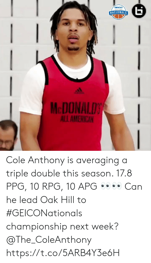 season 17: NATIONALS  McDONALDS  ALLAMERICAN Cole Anthony is averaging a triple double this season. 17.8 PPG, 10 RPG, 10 APG 👀👀 Can he lead Oak Hill to #GEICONationals championship next week? @The_ColeAnthony https://t.co/5ARB4Y3e6H