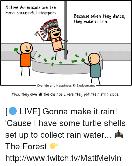 make it rain: Native Americans are the  most successful strippers.  Because when they dance,  they make it rain.  I I  Cyanide and Happiness O Explosm.net  Plus, they own all the casinos where they put their strip clubs. [🔵 LIVE] Gonna make it rain! 'Cause I have some turtle shells set up to collect rain water...  🎮 The Forest 👉 http://www.twitch.tv/MattMelvin