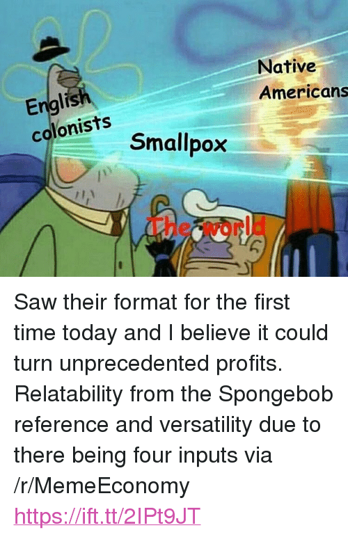 "relatability: Native  Americans  Englis  colonists  oSmallpox  The wor <p>Saw their format for the first time today and I believe it could turn unprecedented profits. Relatability from the Spongebob reference and versatility due to there being four inputs via /r/MemeEconomy <a href=""https://ift.tt/2IPt9JT"">https://ift.tt/2IPt9JT</a></p>"