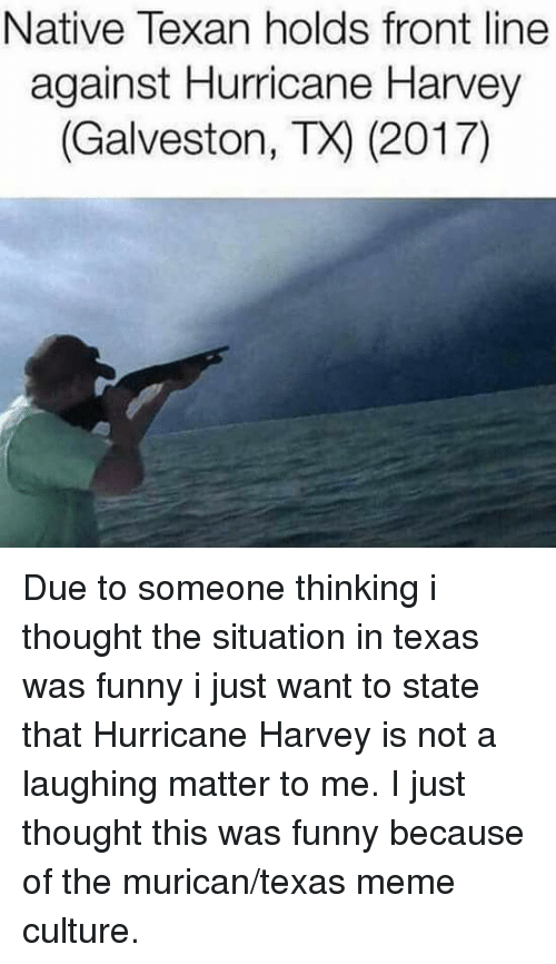 Texas Meme: Native Texan holds front line  against Hurricane Harvey  (Galveston, TX) (2017) Due to someone thinking i thought the situation in texas was funny i just want to state that Hurricane Harvey is not a laughing matter to me. I just thought this was funny because of the murican/texas meme culture.