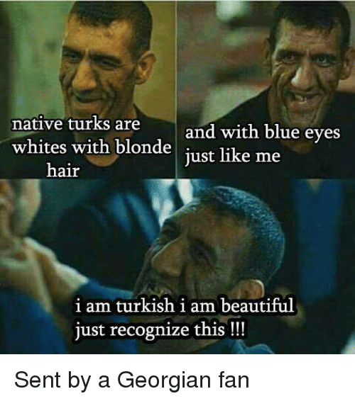 Serbiaball: native turks are  whites with blonde just like me  and with blue eves  hair  i am turkish i am beautiful  just recognize this !!! Sent by a Georgian fan