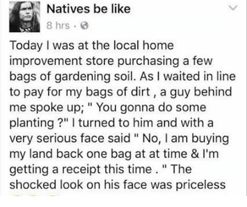 """The Shocked: Natives be like  8 hrs  Today I was at the local home  improvement store purchasing a few  bags of gardening soil. As l waited in line  to pay for my bags of dirt, guy behind  me spoke up; You gonna do some  planting l turned to him and with a  very serious face said """"No, l am buying  my land back one bag at at time & l'm  getting a receipt this time  The  shocked look on his face was priceless"""