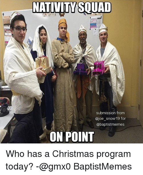 Squad, Snow, and Baptist Memes: NATIVITY SQUAD  submission from  ajoe snow 19 for  @baptistmemes  ON POINT Who has a Christmas program today? -@gmx0 BaptistMemes