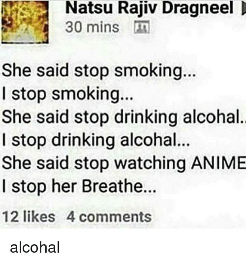 Stop Smoking: Natsu Rajiv Dragneel  30 mins  She said stop smoking.  I stop smoking...  She said stop drinking alcohal  I stop drinking alcohal  She said stop watching ANIME  I stop her Breathe...  12 likes 4 comments alcohal