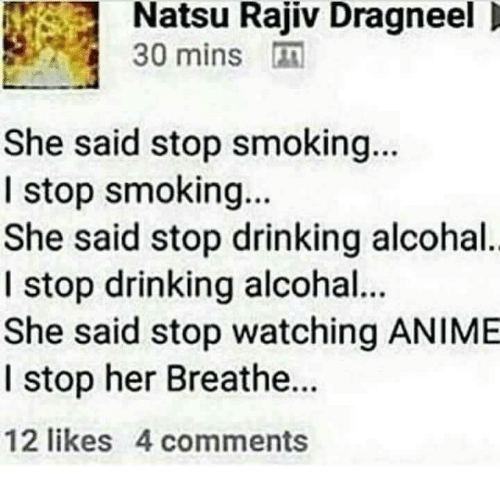 Stop Smoking: Natsu Rajiv Dragneel  30 mins  She said stop smoking...  I stop smoking...  She said stop drinking alcohal  I stop drinking alcohal.  She said stop watching ANIMIE  I stop her Breathe..  12 likes 4 comments
