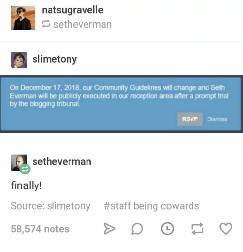 blogging: natsugravelle  setheverman  slimetony  On December 17, 2018, our Community Guidelines will change and Seth  Everman will be publicly executed in our reception area after a prompt trial  by the blogging tribunal.  RSVP Dismiss  setheverman  finally!  Source: slimetony #staff being cowards  58,574 notes D